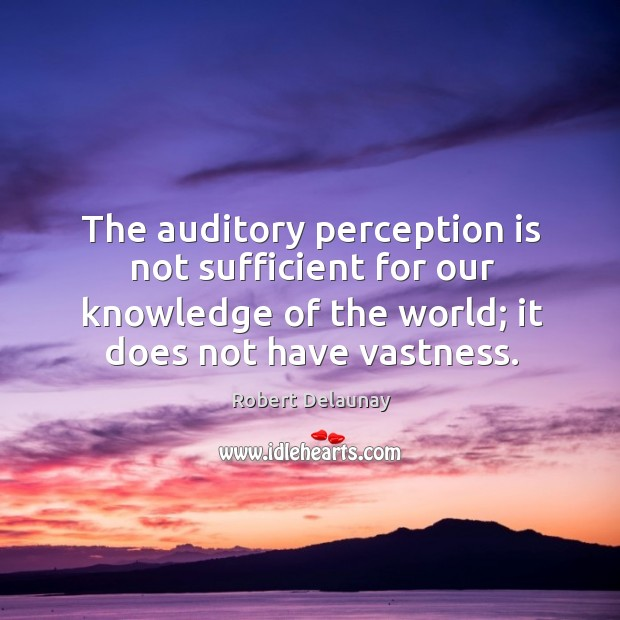The auditory perception is not sufficient for our knowledge of the world; it does not have vastness. Robert Delaunay Picture Quote