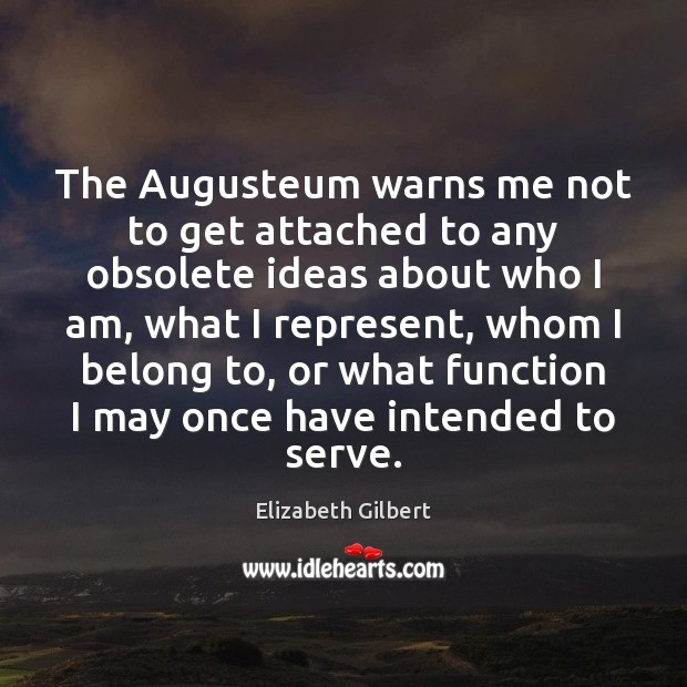 The Augusteum warns me not to get attached to any obsolete ideas Elizabeth Gilbert Picture Quote
