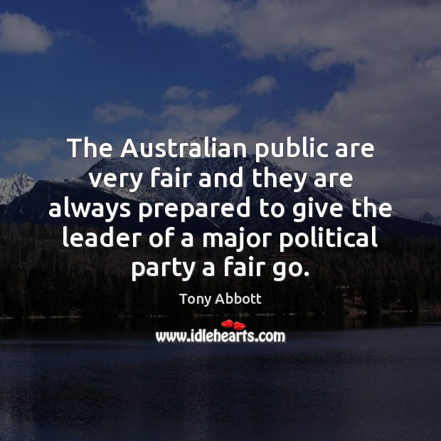 The Australian public are very fair and they are always prepared to Tony Abbott Picture Quote