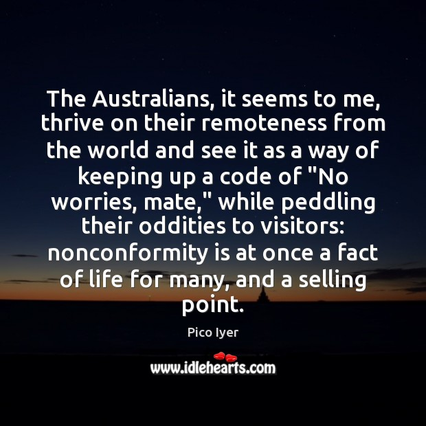 The Australians, it seems to me, thrive on their remoteness from the Pico Iyer Picture Quote