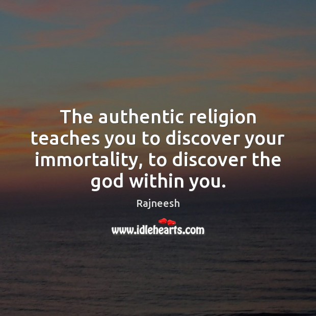 The authentic religion teaches you to discover your immortality, to discover the Image