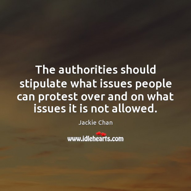 Jackie Chan Picture Quote image saying: The authorities should stipulate what issues people can protest over and on