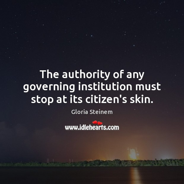 The authority of any governing institution must stop at its citizen's skin. Gloria Steinem Picture Quote