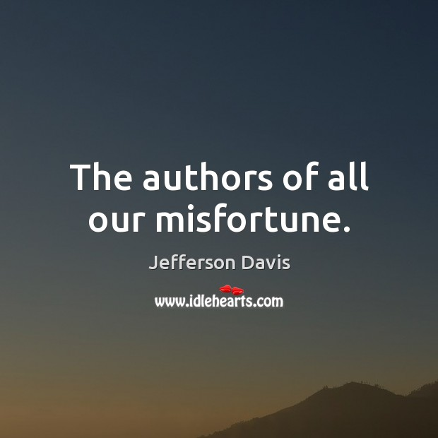 The authors of all our misfortune. Jefferson Davis Picture Quote