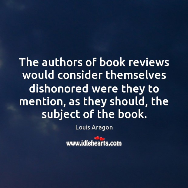 The authors of book reviews would consider themselves dishonored were they to Louis Aragon Picture Quote