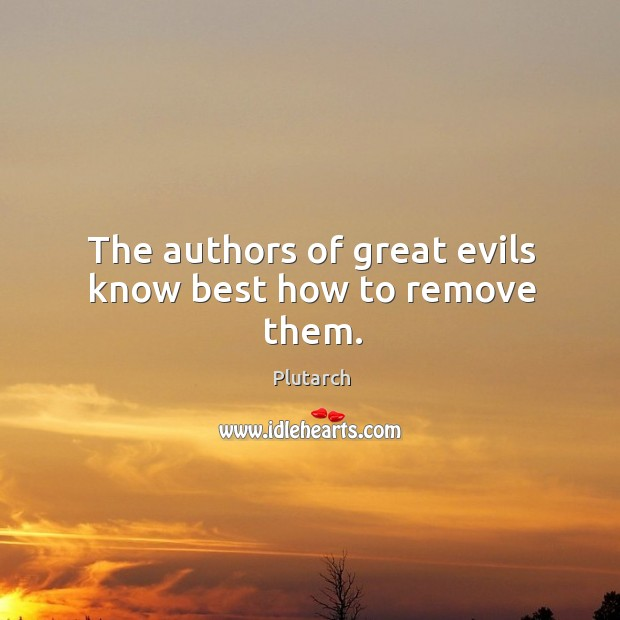 The authors of great evils know best how to remove them. Image