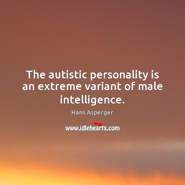 Image, The autistic personality is an extreme variant of male intelligence.