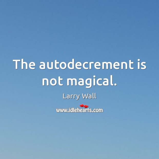 The autodecrement is not magical. Larry Wall Picture Quote