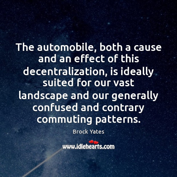 The automobile, both a cause and an effect of this decentralization, is Brock Yates Picture Quote