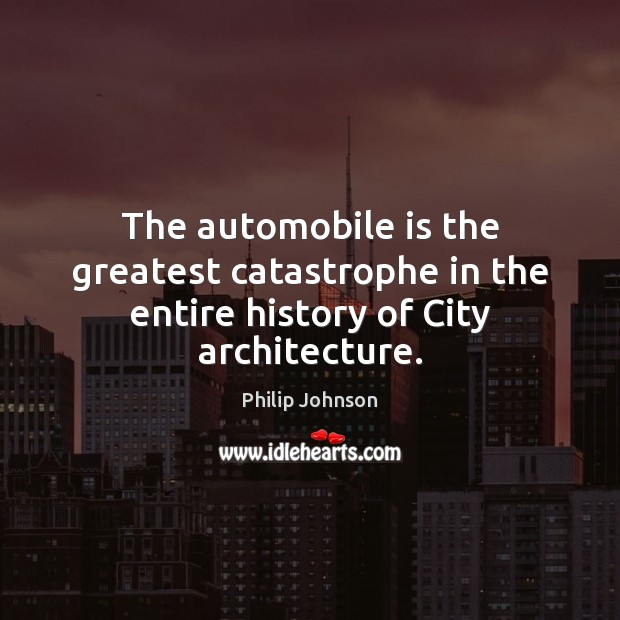 The automobile is the greatest catastrophe in the entire history of City architecture. Image