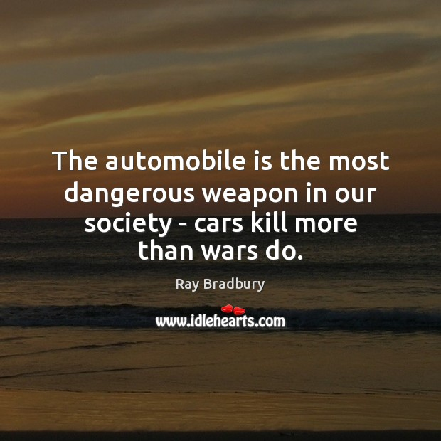 The automobile is the most dangerous weapon in our society – cars kill more than wars do. Image