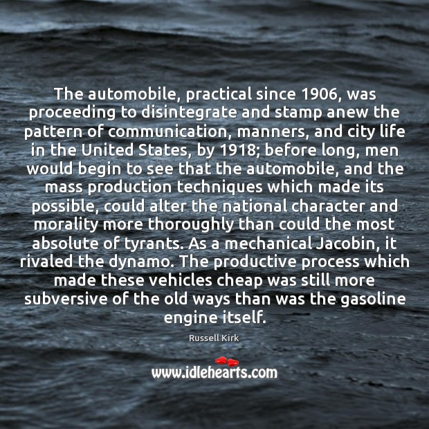 The automobile, practical since 1906, was proceeding to disintegrate and stamp anew the Image