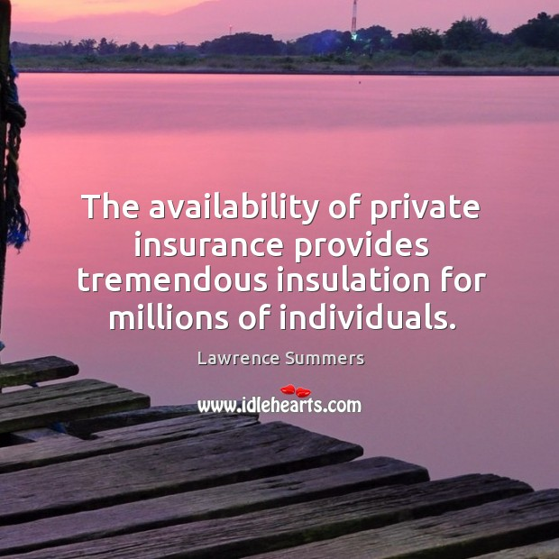 The availability of private insurance provides tremendous insulation for millions of individuals. Lawrence Summers Picture Quote