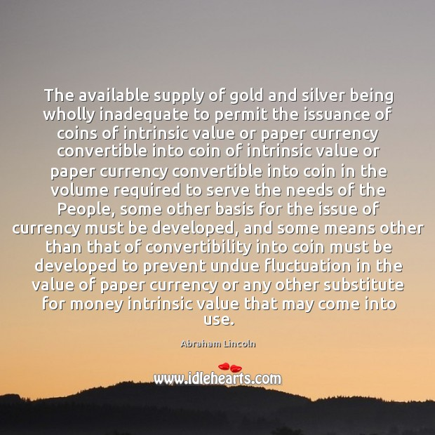 The available supply of gold and silver being wholly inadequate to permit Image