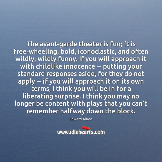 The avant-garde theater is fun; it is free-wheeling, bold, iconoclastic, and often Edward Albee Picture Quote