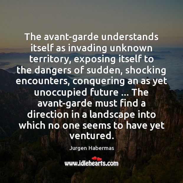 The avant-garde understands itself as invading unknown territory, exposing itself to the Jurgen Habermas Picture Quote