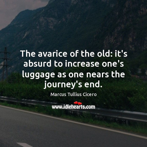 The avarice of the old: it's absurd to increase one's luggage as Marcus Tullius Cicero Picture Quote