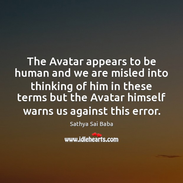 The Avatar appears to be human and we are misled into thinking Sathya Sai Baba Picture Quote