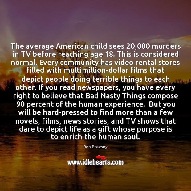 The average American child sees 20,000 murders in TV before reaching age 18. This Rob Brezsny Picture Quote
