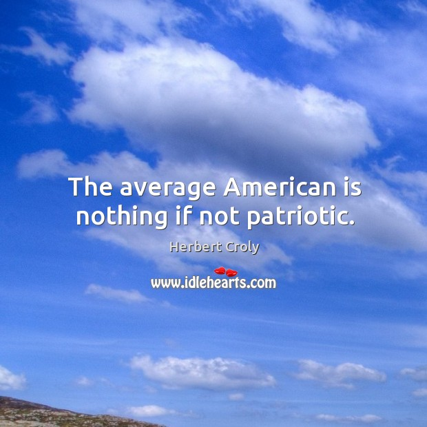 The average american is nothing if not patriotic. Herbert Croly Picture Quote