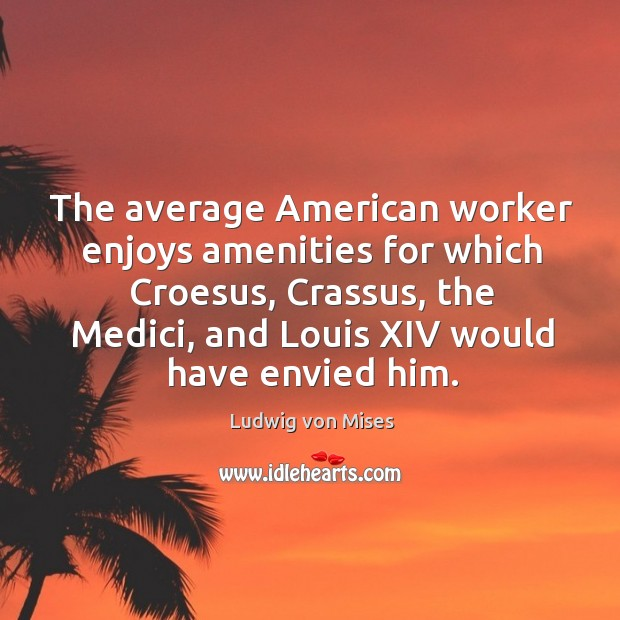Image, The average American worker enjoys amenities for which Croesus, Crassus, the Medici,
