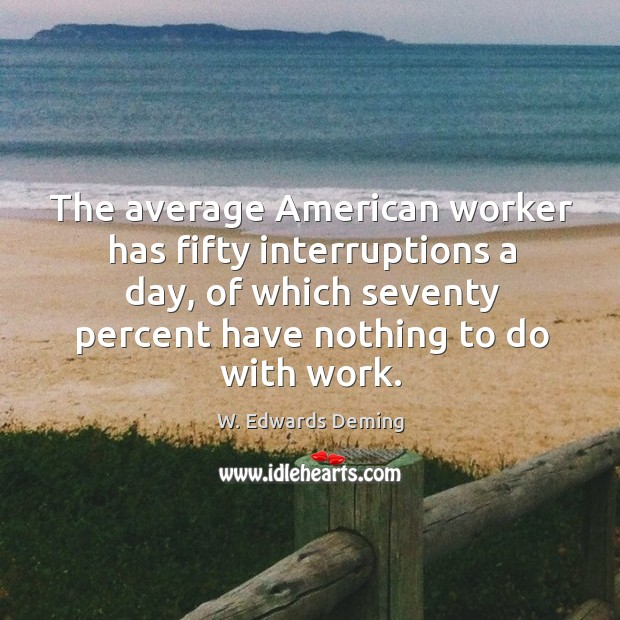 Image, The average american worker has fifty interruptions a day, of which seventy percent have nothing to do with work.