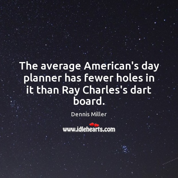 The average American's day planner has fewer holes in it than Ray Charles's dart board. Image