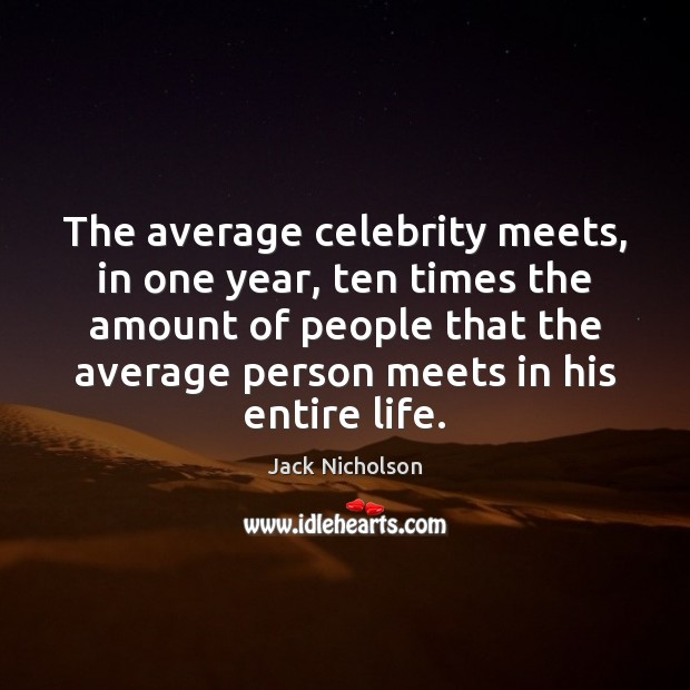 The average celebrity meets, in one year, ten times the amount of Jack Nicholson Picture Quote