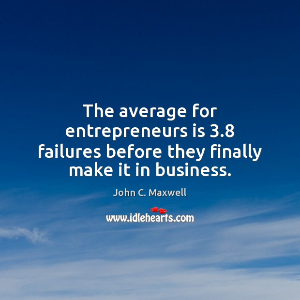 Image, The average for entrepreneurs is 3.8 failures before they finally make it in business.