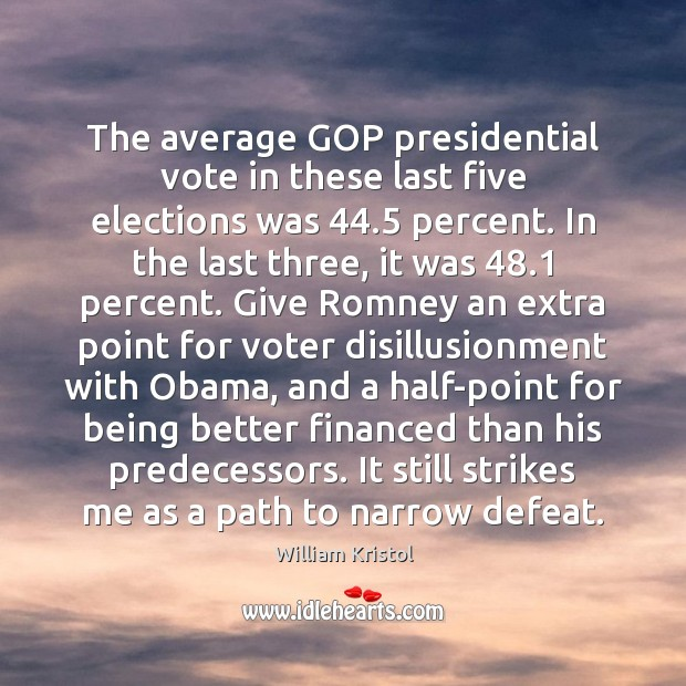 The average GOP presidential vote in these last five elections was 44.5 percent. William Kristol Picture Quote