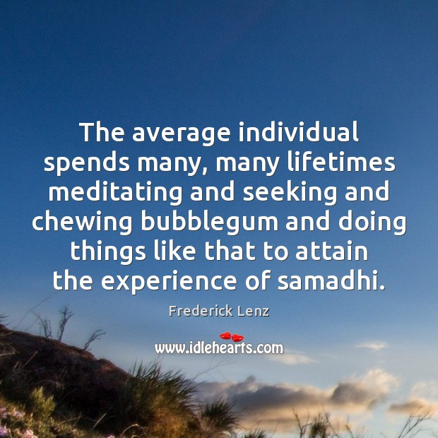 The average individual spends many, many lifetimes meditating and seeking and chewing Image