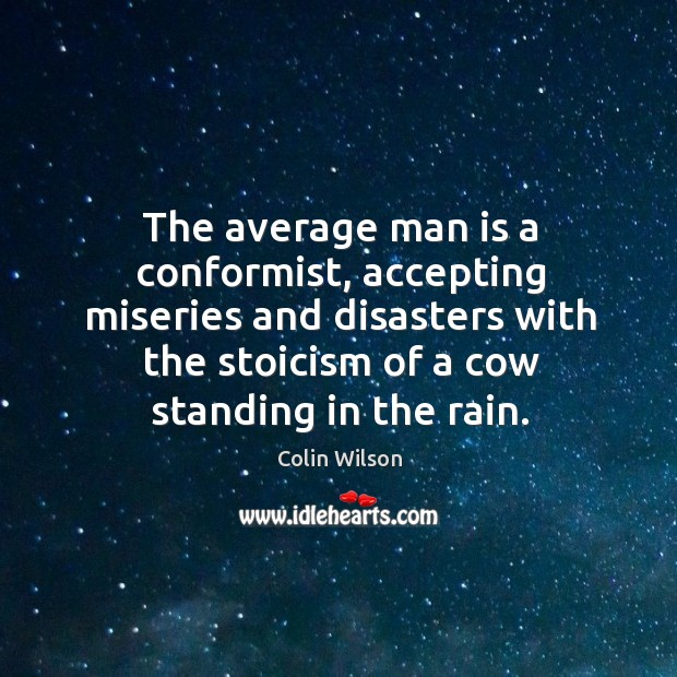The average man is a conformist, accepting miseries and disasters with the Colin Wilson Picture Quote