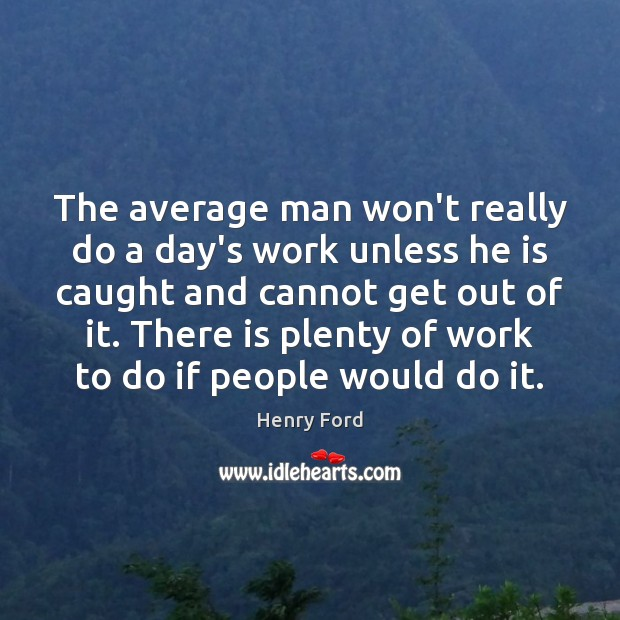 The average man won't really do a day's work unless he is Henry Ford Picture Quote