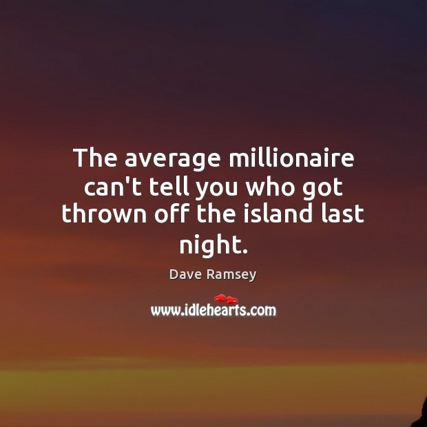 The average millionaire can't tell you who got thrown off the island last night. Image