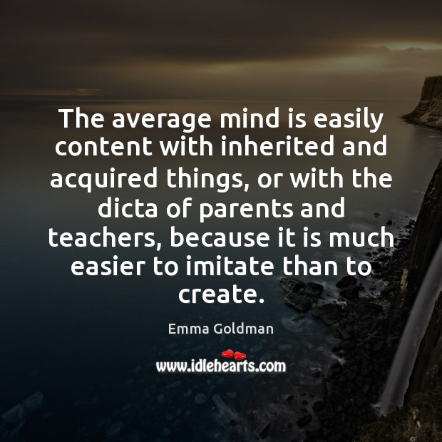 Image, The average mind is easily content with inherited and acquired things, or