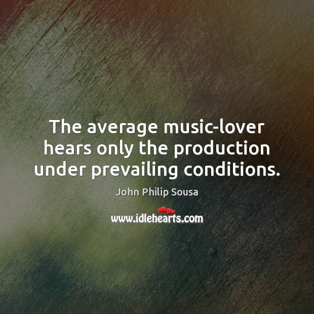 The average music-lover hears only the production under prevailing conditions. Image