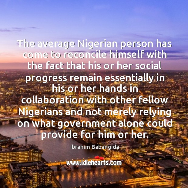The average nigerian person has come to reconcile himself with the fact that his or her Ibrahim Babangida Picture Quote