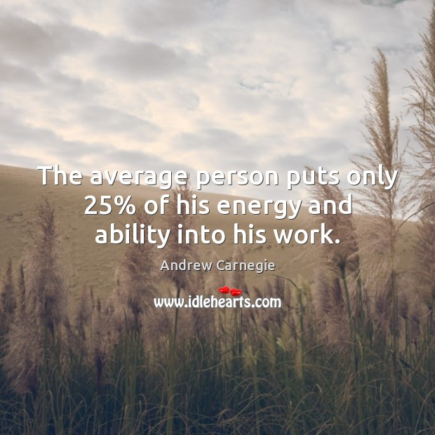 The average person puts only 25% of his energy and ability into his work. Andrew Carnegie Picture Quote