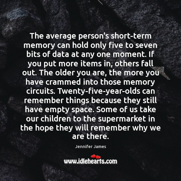 The average person's short-term memory can hold only five to seven bits Jennifer James Picture Quote