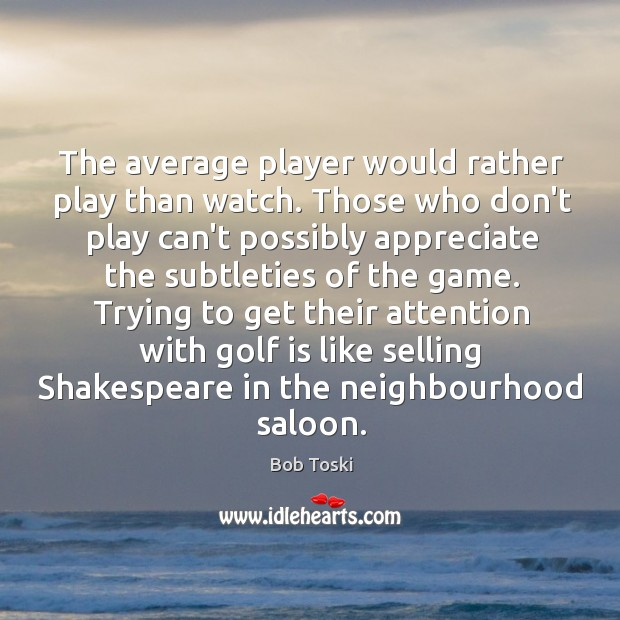 Image, The average player would rather play than watch. Those who don't play