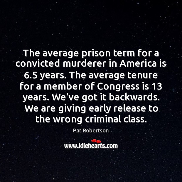 The average prison term for a convicted murderer in America is 6.5 years. Pat Robertson Picture Quote
