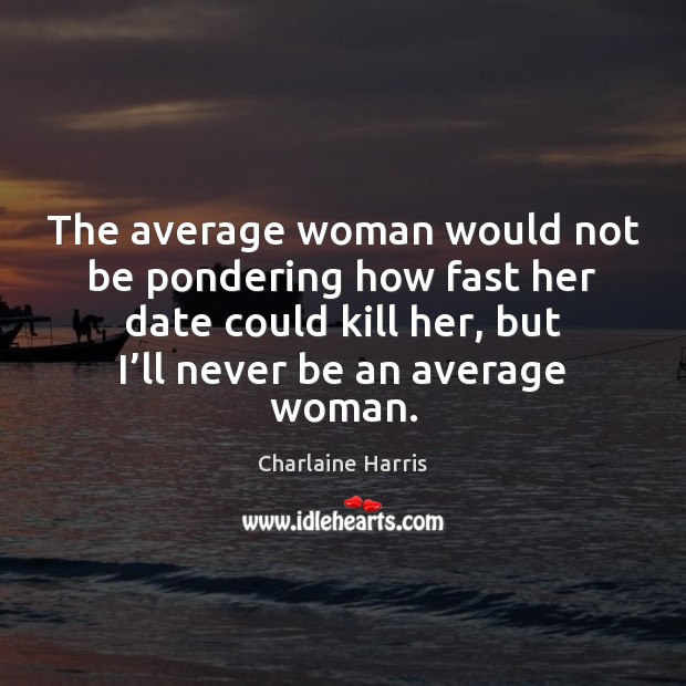 The average woman would not be pondering how fast her date could Charlaine Harris Picture Quote