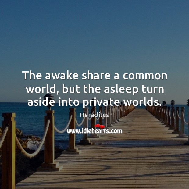 The awake share a common world, but the asleep turn aside into private worlds. Heraclitus Picture Quote