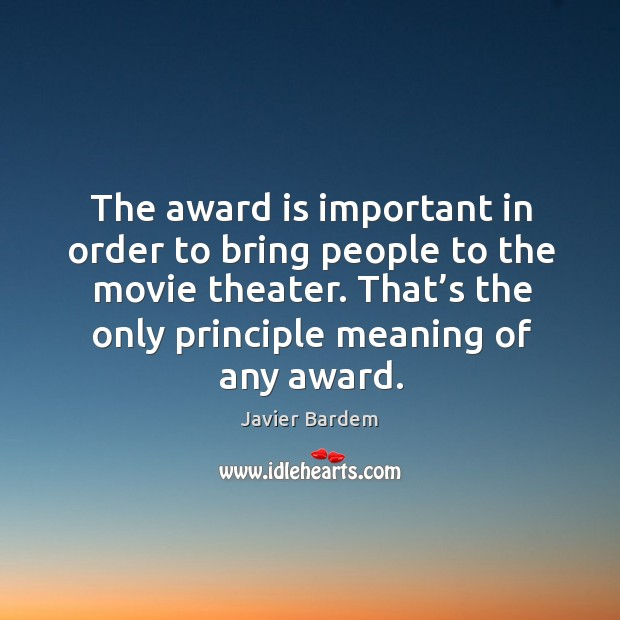 The award is important in order to bring people to the movie theater. Javier Bardem Picture Quote
