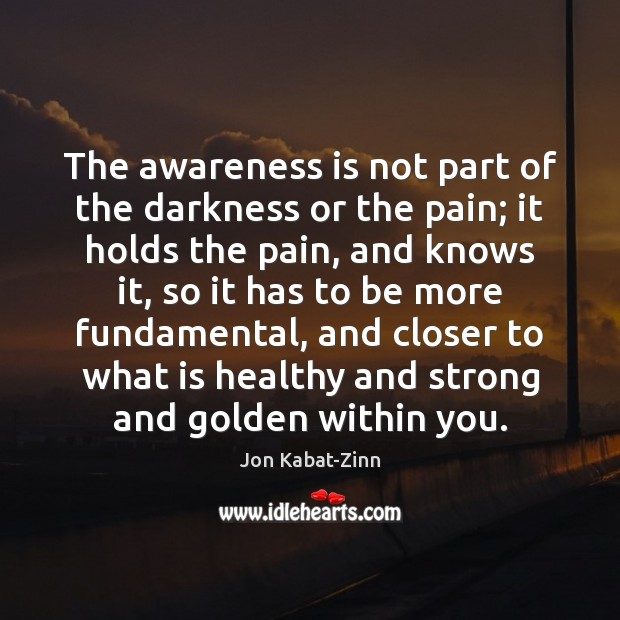 The awareness is not part of the darkness or the pain; it Image