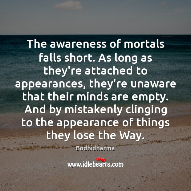 The awareness of mortals falls short. As long as they're attached to Bodhidharma Picture Quote