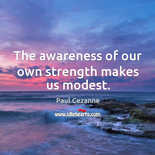 The awareness of our own strength makes us modest. Image
