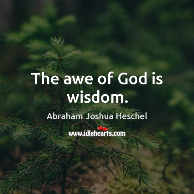 The awe of God is wisdom. Abraham Joshua Heschel Picture Quote