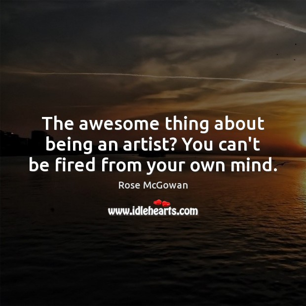The awesome thing about being an artist? You can't be fired from your own mind. Rose McGowan Picture Quote