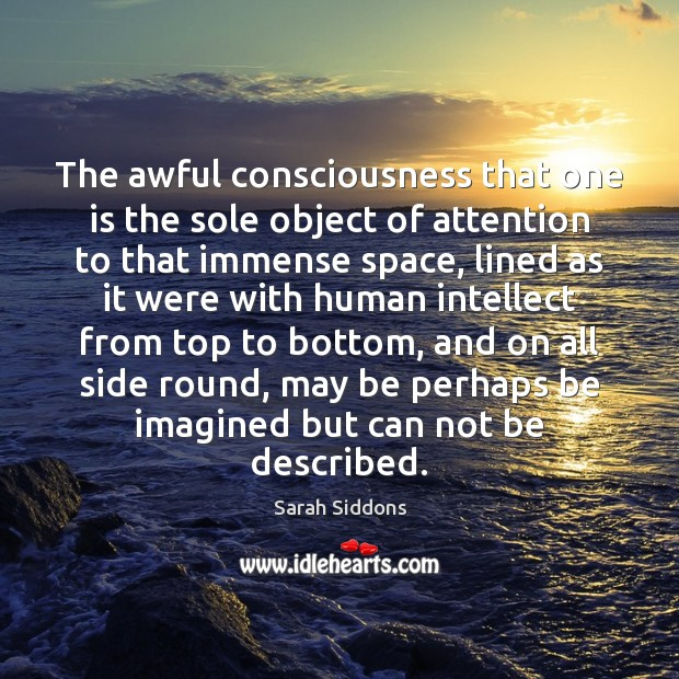 The awful consciousness that one is the sole object of attention to Sarah Siddons Picture Quote